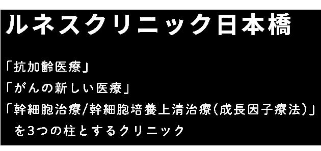 ルネスクリニック日本橋 「抗加齢医療」「がんの新しい医療」「幹細胞治療/幹細胞培養上清治療(成長因子療法)」を3つの柱とするクリニック